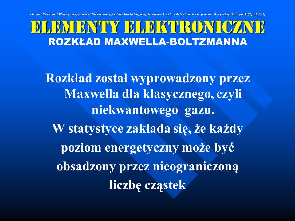 Elementy Elektroniczne ROZKŁAD MAXWELLA-BOLTZMANNA Rozkład został wyprowadzony przez Maxwella dla klasycznego, czyli niekwantowego gazu. W statystyce