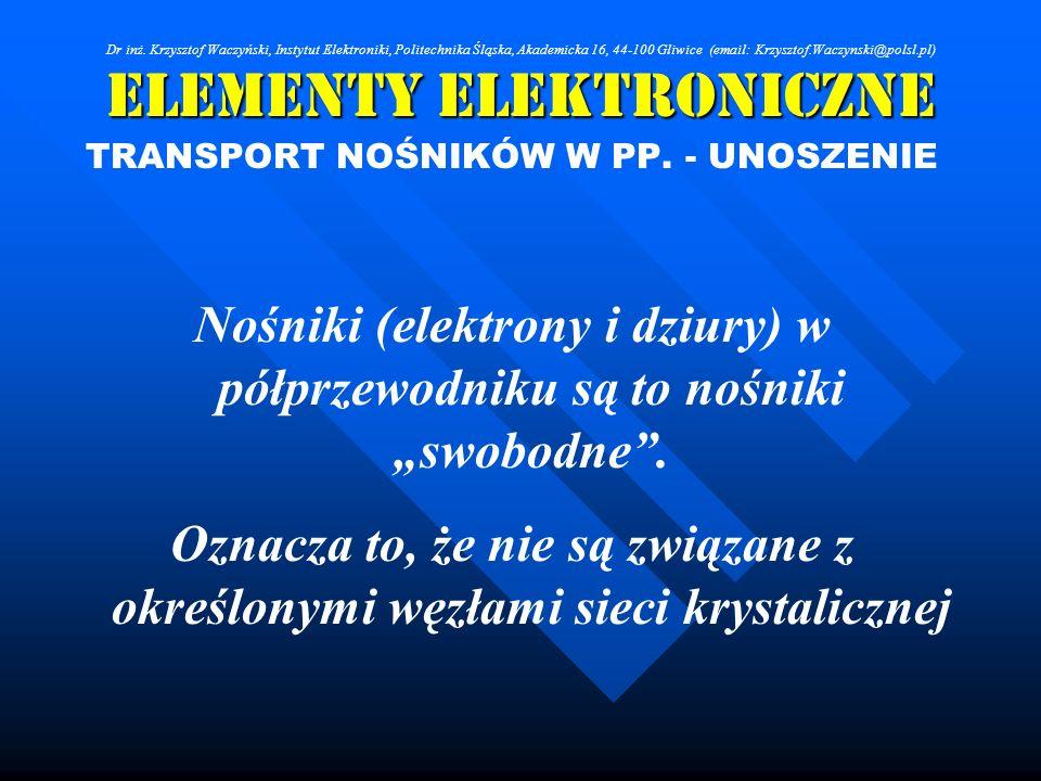 Elementy Elektroniczne TRANSPORT NOŚNIKÓW W PP. - UNOSZENIE Nośniki (elektrony i dziury) w półprzewodniku są to nośniki swobodne. Oznacza to, że nie s