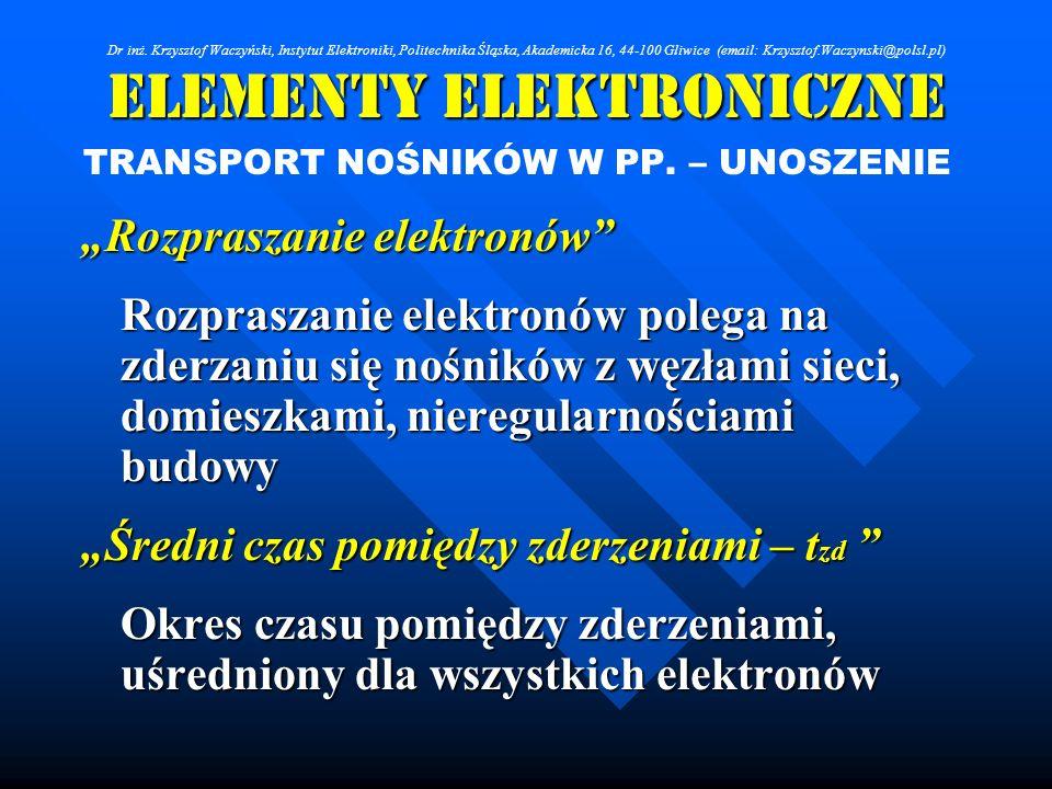 Elementy Elektroniczne TRANSPORT NOŚNIKÓW W PP. – UNOSZENIE Rozpraszanie elektronów Rozpraszanie elektronów polega na zderzaniu się nośników z węzłami