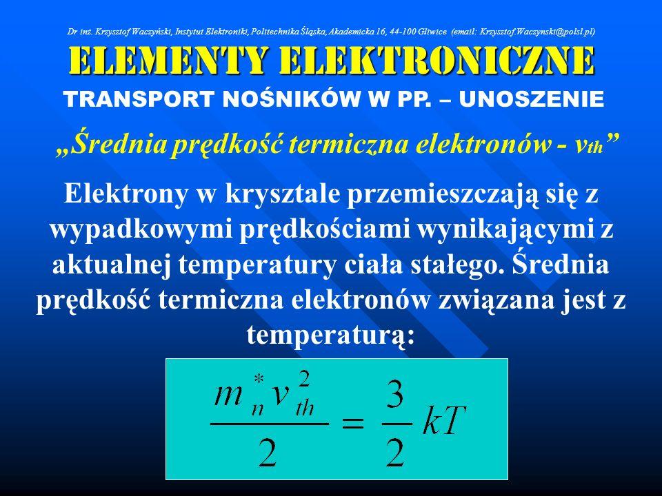Elementy Elektroniczne TRANSPORT NOŚNIKÓW W PP. – UNOSZENIE Średnia prędkość termiczna elektronów - v th Elektrony w krysztale przemieszczają się z wy