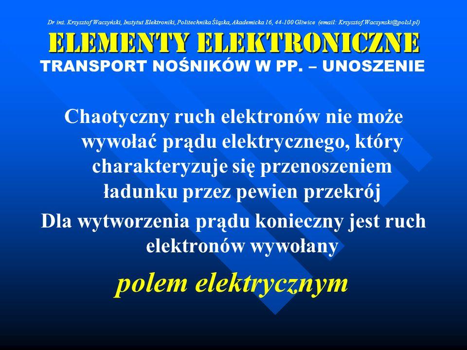 Elementy Elektroniczne TRANSPORT NOŚNIKÓW W PP. – UNOSZENIE Chaotyczny ruch elektronów nie może wywołać prądu elektrycznego, który charakteryzuje się