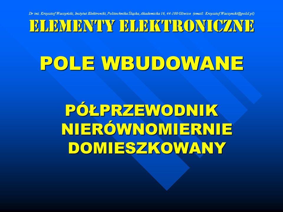 Elementy Elektroniczne POLE WBUDOWANE PÓŁPRZEWODNIK NIERÓWNOMIERNIE DOMIESZKOWANY Dr inż. Krzysztof Waczyński, Instytut Elektroniki, Politechnika Śląs