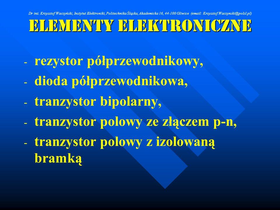 Elementy Elektroniczne - - rezystor półprzewodnikowy, - - dioda półprzewodnikowa, - - tranzystor bipolarny, - - tranzystor polowy ze złączem p-n, - -