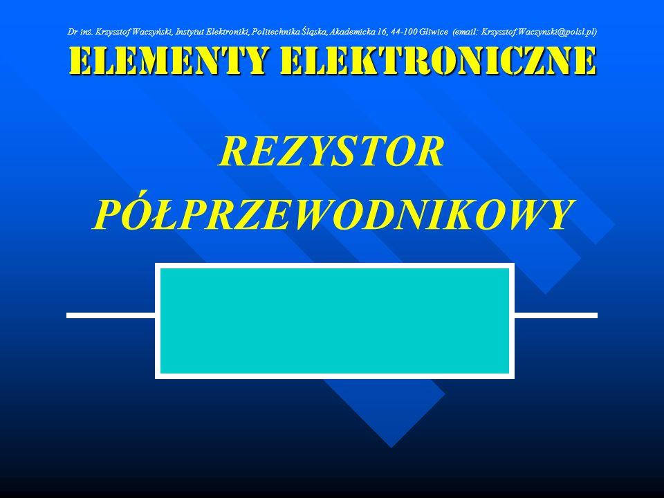 Elementy Elektroniczne REZYSTOR PÓŁPRZEWODNIKOWY Dr inż. Krzysztof Waczyński, Instytut Elektroniki, Politechnika Śląska, Akademicka 16, 44-100 Gliwice