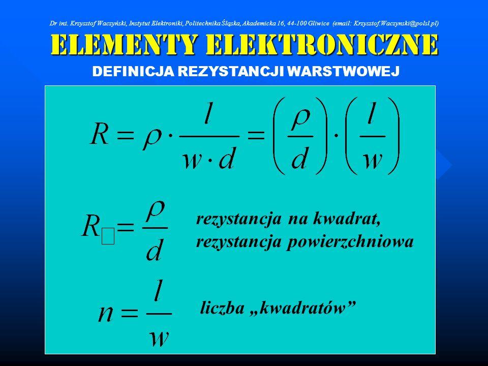 Elementy Elektroniczne DEFINICJA REZYSTANCJI WARSTWOWEJ rezystancja na kwadrat, rezystancja powierzchniowa liczba kwadratów Dr inż. Krzysztof Waczyńsk
