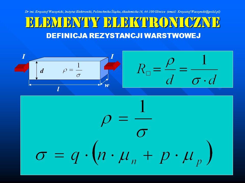 Elementy Elektroniczne DEFINICJA REZYSTANCJI WARSTWOWEJ l w d II Dr inż. Krzysztof Waczyński, Instytut Elektroniki, Politechnika Śląska, Akademicka 16