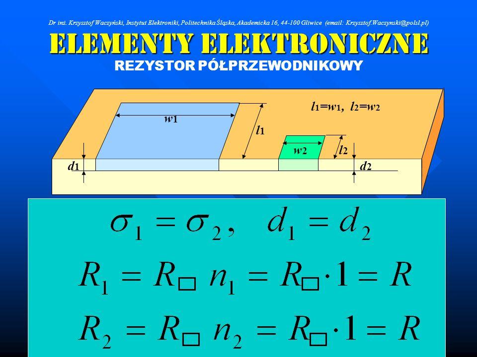 Elementy Elektroniczne REZYSTOR PÓŁPRZEWODNIKOWY d1d1 d2d2 l1l1 l2l2 w1w1 w2w2 l 1 =w 1, l 2 =w 2 Dr inż. Krzysztof Waczyński, Instytut Elektroniki, P
