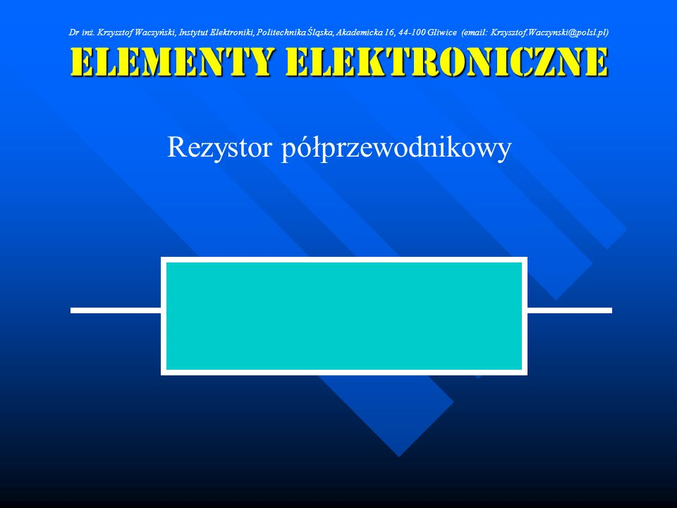 Elementy Elektroniczne - - rezystor półprzewodnikowy, - - dioda półprzewodnikowa, - - tranzystor bipolarny, - - tranzystor polowy ze złączem p-n, - - tranzystor polowy z izolowaną bramką Dr inż.
