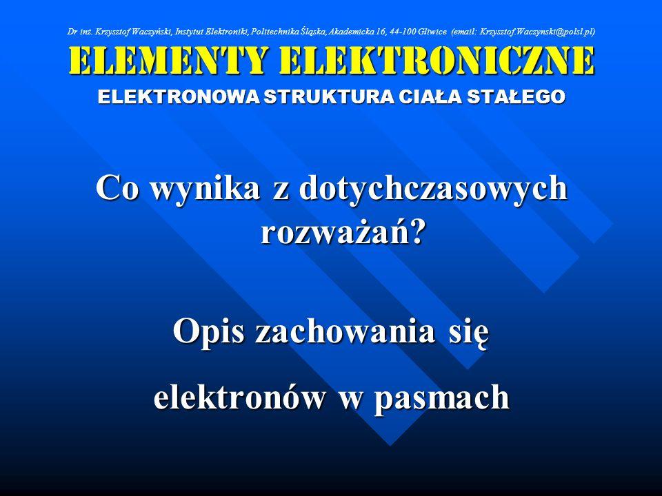 Elementy Elektroniczne ELEKTRONOWA STRUKTURA CIAŁA STAŁEGO Co wynika z dotychczasowych rozważań? Opis zachowania się elektronów w pasmach Dr inż. Krzy