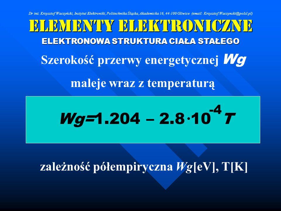 Elementy Elektroniczne ELEKTRONOWA STRUKTURA CIAŁA STAŁEGO Szerokość przerwy energetycznej Wg maleje wraz z temperaturą Wg=1.204 – 2.8 10 T -4 zależno