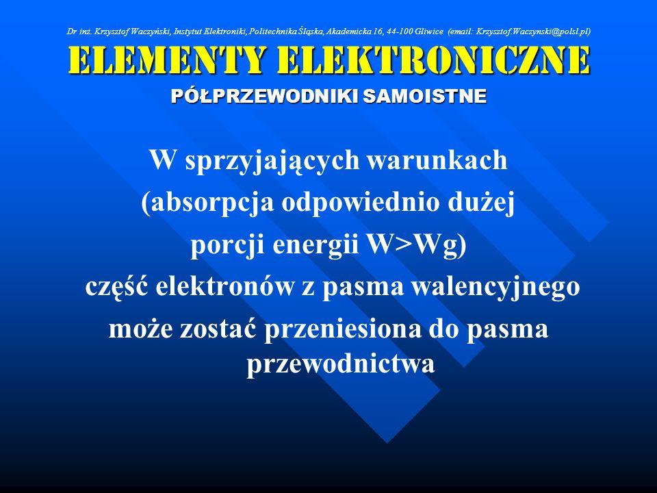 Elementy Elektroniczne PÓŁPRZEWODNIKI SAMOISTNE W sprzyjających warunkach (absorpcja odpowiednio dużej porcji energii W>Wg) część elektronów z pasma w
