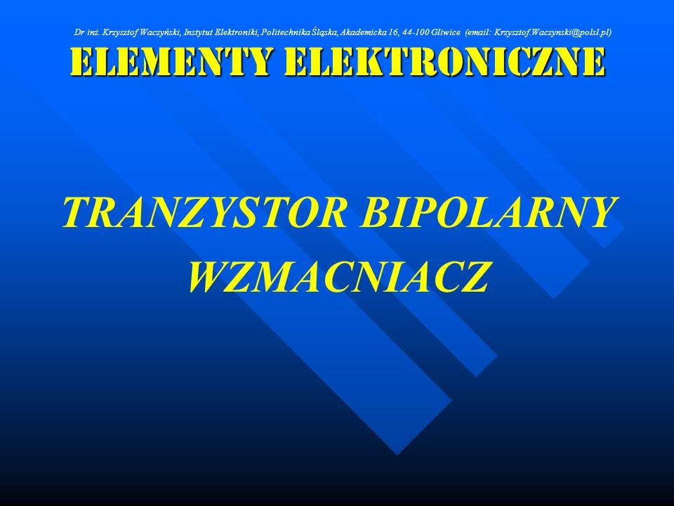 Elementy Elektroniczne TRANZYSTOR BIPOLARNY WZMACNIACZ Dr inż. Krzysztof Waczyński, Instytut Elektroniki, Politechnika Śląska, Akademicka 16, 44-100 G