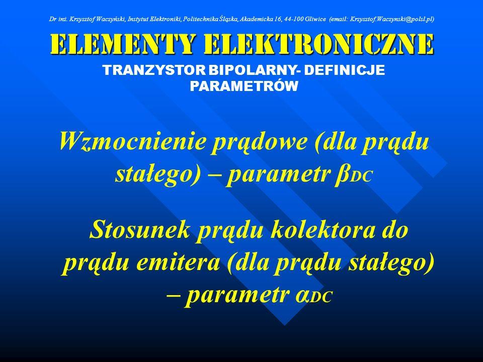 Elementy Elektroniczne TRANZYSTOR BIPOLARNY- DEFINICJE PARAMETRÓW Dr inż. Krzysztof Waczyński, Instytut Elektroniki, Politechnika Śląska, Akademicka 1