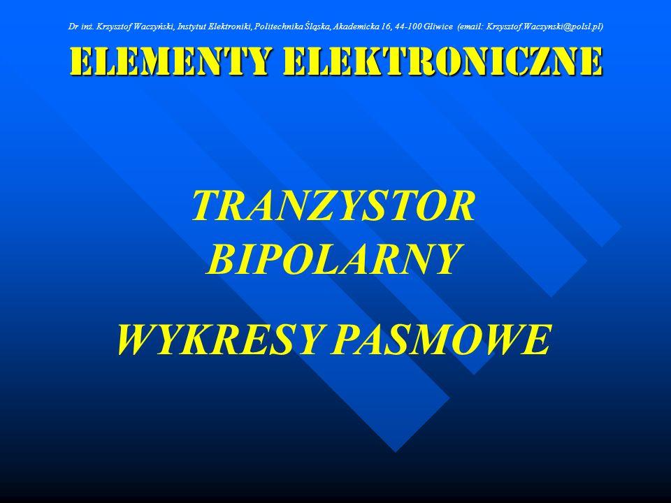 Elementy Elektroniczne TRANZYSTOR BIPOLARNY WYKRESY PASMOWE Dr inż. Krzysztof Waczyński, Instytut Elektroniki, Politechnika Śląska, Akademicka 16, 44-
