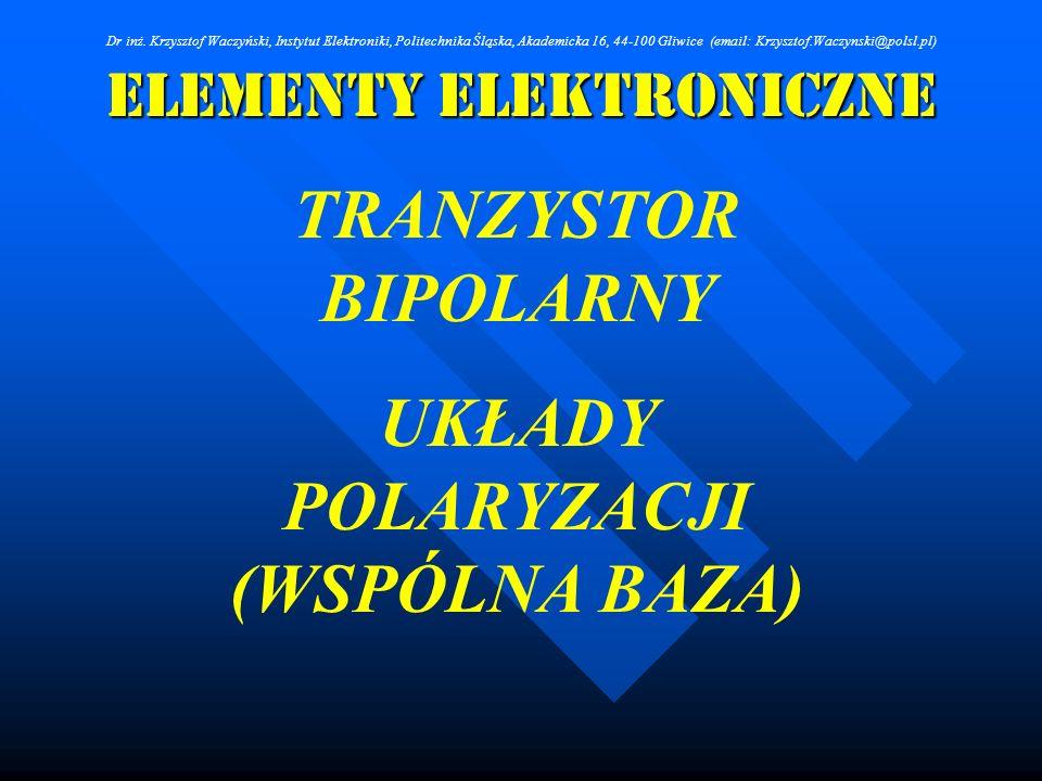 Elementy Elektroniczne TRANZYSTOR BIPOLARNY UKŁADY POLARYZACJI (WSPÓLNA BAZA) Dr inż. Krzysztof Waczyński, Instytut Elektroniki, Politechnika Śląska,
