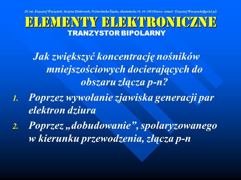 Elementy Elektroniczne TRANZYSTOR BIPOLARNY Jak zwiększyć koncentrację nośników mniejszościowych docierających do obszaru złącza p-n? 1. 1. Poprzez wy