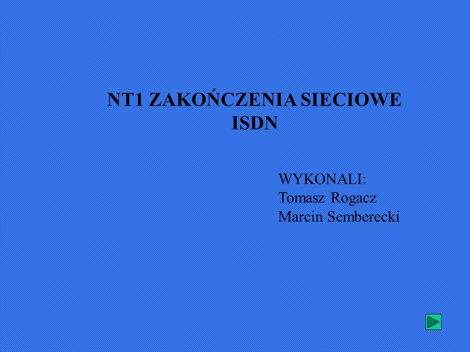 NT1 ZAKOŃCZENIA SIECIOWE ISDN WYKONALI: Tomasz Rogacz Marcin Semberecki