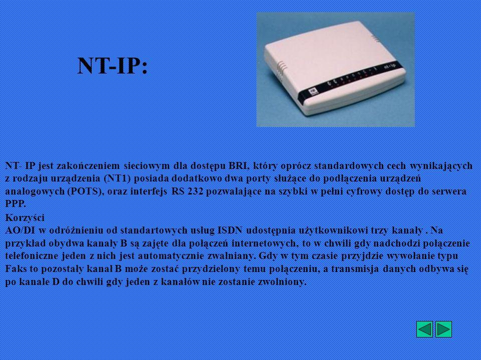 NT-IP: NT- IP jest zakończeniem sieciowym dla dostępu BRI, który oprócz standardowych cech wynikających z rodzaju urządzenia (NT1) posiada dodatkowo dwa porty służące do podłączenia urządzeń analogowych (POTS), oraz interfejs RS 232 pozwalające na szybki w pełni cyfrowy dostęp do serwera PPP.