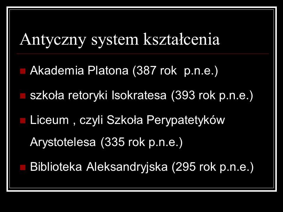 Antyczny system kształcenia Akademia Platona (387 rok p.n.e.) szkoła retoryki Isokratesa (393 rok p.n.e.) Liceum, czyli Szkoła Perypatetyków Arystotel