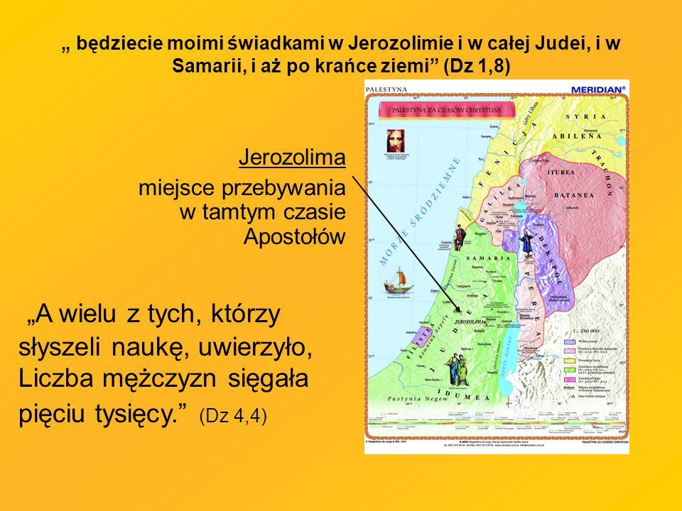będziecie moimi świadkami w Jerozolimie i w całej Judei, i w Samarii, i aż po krańce ziemi (Dz 1,8) Jerozolima miejsce przebywania w tamtym czasie Apostołów A wielu z tych, którzy słyszeli naukę, uwierzyło, Liczba mężczyzn sięgała pięciu tysięcy.