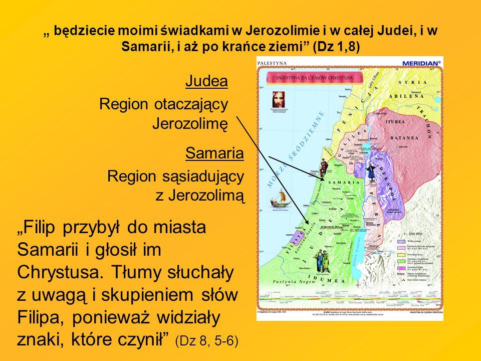 będziecie moimi świadkami w Jerozolimie i w całej Judei, i w Samarii, i aż po krańce ziemi (Dz 1,8) Judea Region otaczający Jerozolimę Filip przybył do miasta Samarii i głosił im Chrystusa.