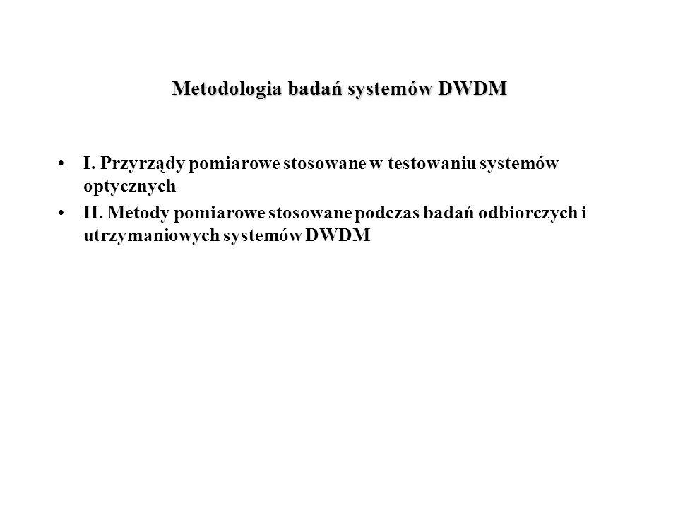 Metodologia badań systemów DWDM I. Przyrządy pomiarowe stosowane w testowaniu systemów optycznych II. Metody pomiarowe stosowane podczas badań odbiorc