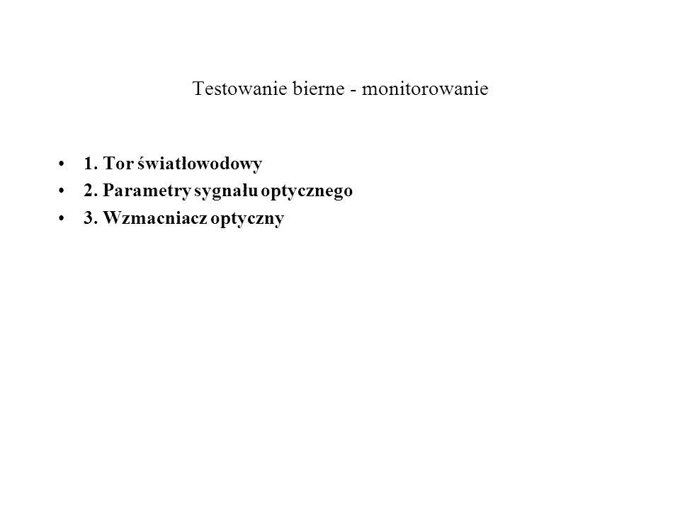 Testowanie bierne - monitorowanie 1. Tor światłowodowy 2. Parametry sygnału optycznego 3. Wzmacniacz optyczny