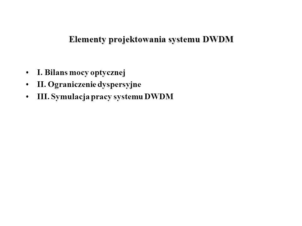 Elementy projektowania systemu DWDM I. Bilans mocy optycznej II. Ograniczenie dyspersyjne III. Symulacja pracy systemu DWDM