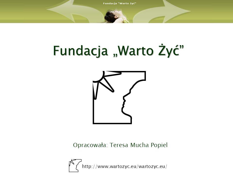 http://www.wartozyc.eu/wartozyc.eu/ Fundacja Warto Żyć Opracowała: Teresa Mucha Popiel