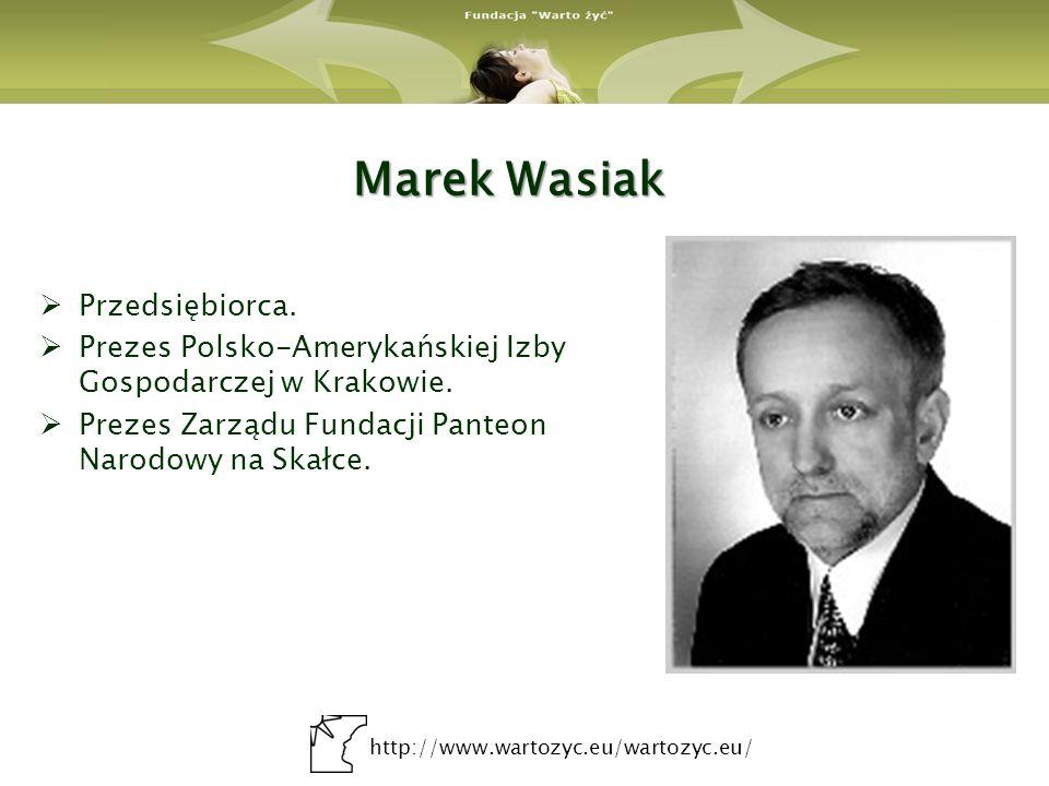 http://www.wartozyc.eu/wartozyc.eu/ Marek Wasiak Przedsiębiorca. Prezes Polsko-Amerykańskiej Izby Gospodarczej w Krakowie. Prezes Zarządu Fundacji Pan