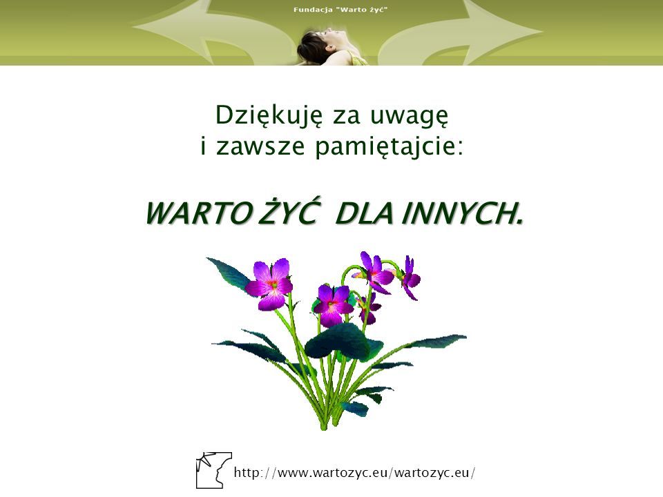http://www.wartozyc.eu/wartozyc.eu/ WARTO ŻYĆ DLA INNYCH. Dziękuję za uwagę i zawsze pamiętajcie: WARTO ŻYĆ DLA INNYCH.