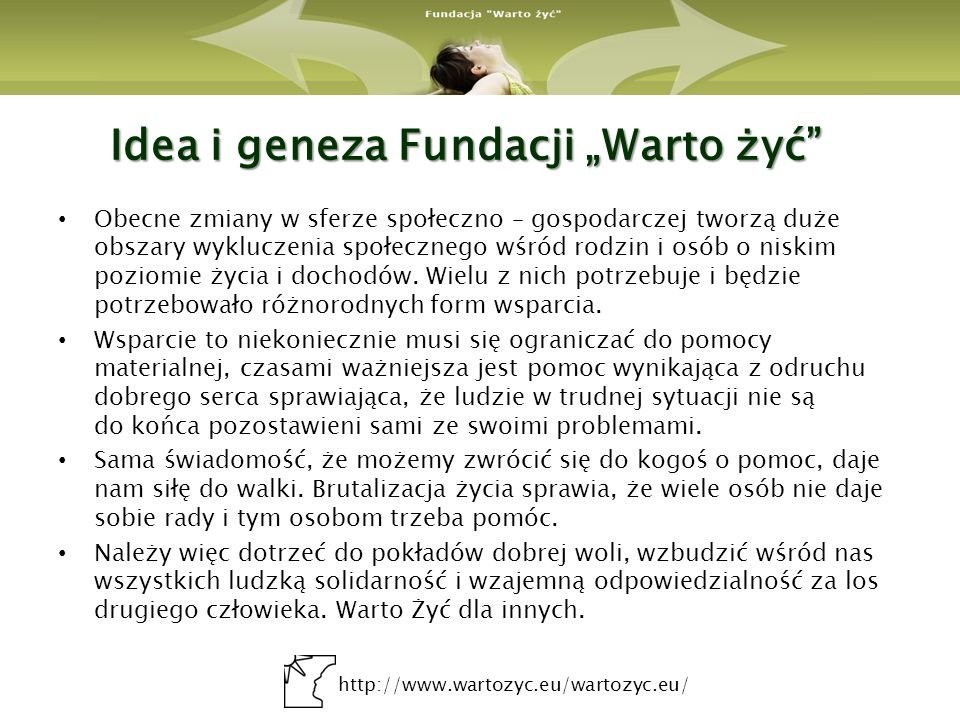 http://www.wartozyc.eu/wartozyc.eu/ Idea i geneza Fundacji Warto żyć Obecne zmiany w sferze społeczno – gospodarczej tworzą duże obszary wykluczenia s