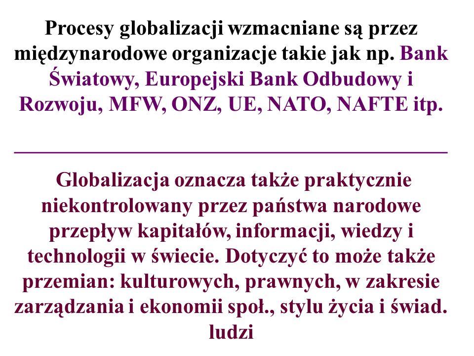 Procesy globalizacji wzmacniane są przez międzynarodowe organizacje takie jak np. Bank Światowy, Europejski Bank Odbudowy i Rozwoju, MFW, ONZ, UE, NAT