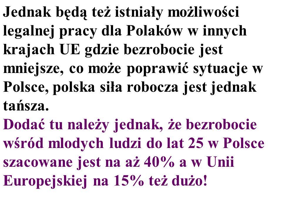 Jednak będą też istniały możliwości legalnej pracy dla Polaków w innych krajach UE gdzie bezrobocie jest mniejsze, co może poprawić sytuacje w Polsce,