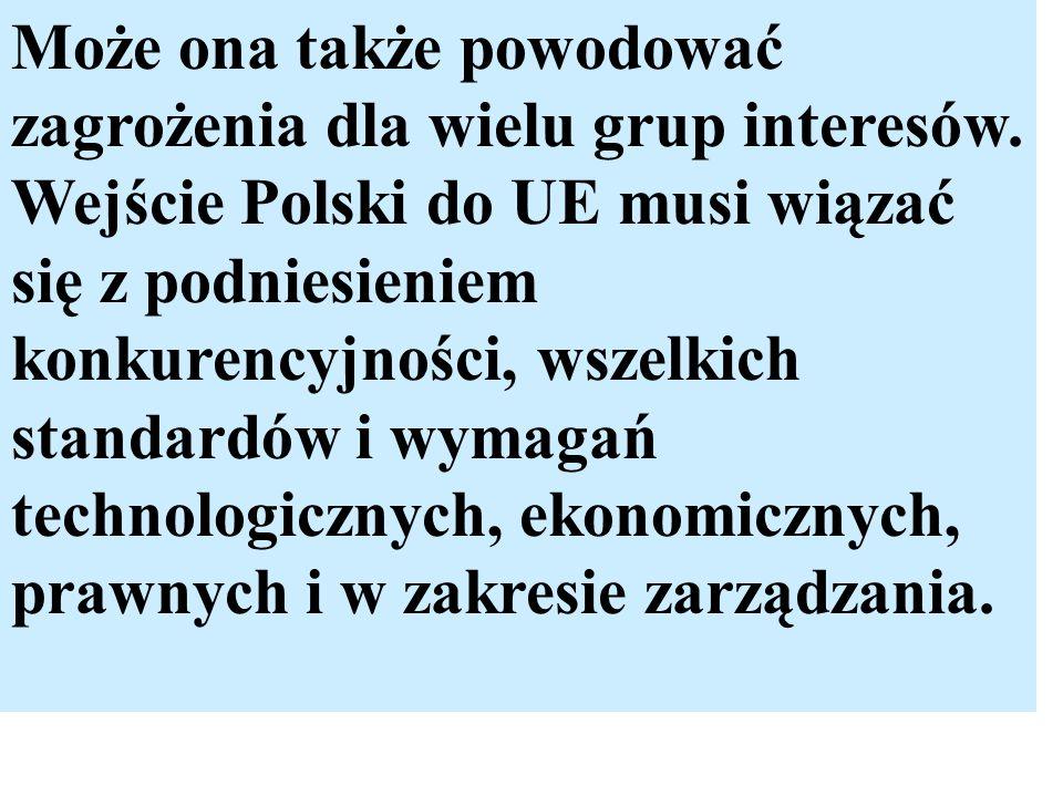 Może ona także powodować zagrożenia dla wielu grup interesów. Wejście Polski do UE musi wiązać się z podniesieniem konkurencyjności, wszelkich standar