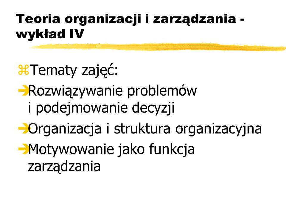 Teoria organizacji i zarządzania - wykład IV zTematy zajęć: èRozwiązywanie problemów i podejmowanie decyzji èOrganizacja i struktura organizacyjna èMotywowanie jako funkcja zarządzania