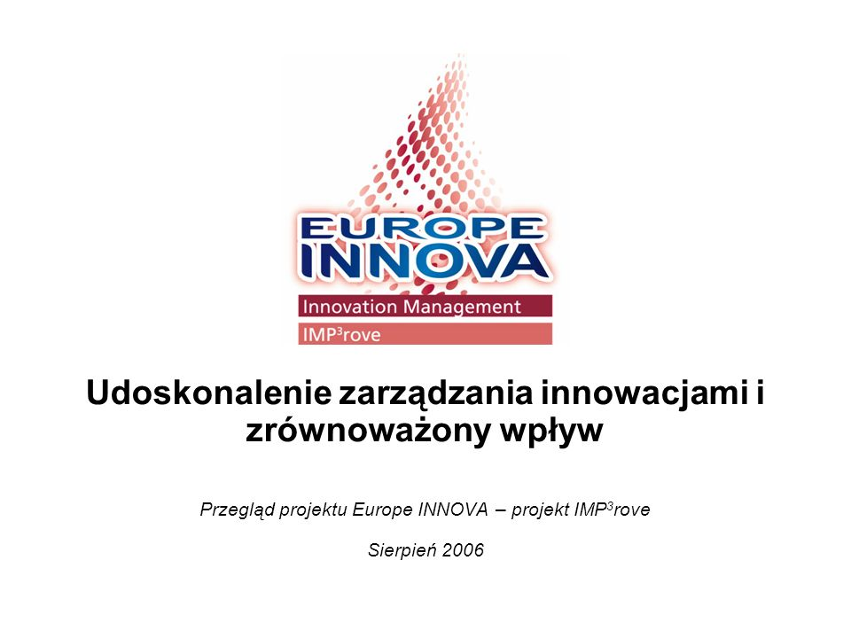 2 10/07.2006/24885d Wstęp do IMP 3 rove: Holistyczne podejście i pierwsze rezultaty Projekt IMP 3 rove jest częścią projektu Europe INNOVA, którego celem jest polepszenie zarządzania innowacjami Przegląd celów i zakresu projektu Podejście Projektu IMP 3 rove Rozwój najlepszych praktyk opartych na przeprowadzonych analizach Rezultaty Projektu IMP 3 rove Wartość dodana dla wszystkich uczestników Członkowie konsorcjum oraz dane kontaktowe