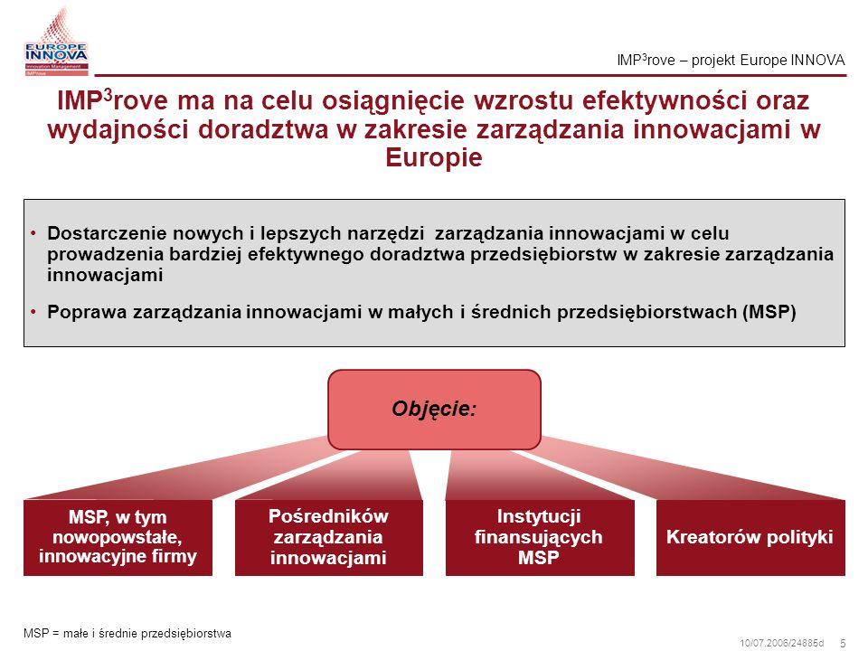 6 10/07.2006/24885d MSP z szerokiego zakresu sektorów przemysłu w Europie IMP 3 rove – projekt Europe INNOVA Sektory przemysłowe: biotechnologia, przemysł chemiczny i farmakologia ICT, przemysł elektryczny i optyczny maszyny, wyposażenie (konstrukcja instalacji) przemysł kosmiczny i lotniczy, przemysł motoryzacyjny usługi oparte na wiedzy przemysł tekstylny przemysł spożywczy Firmy skupiające: 5-20 pracowników 21-100 pracowników 101-250 pracowników >250 pracowników W tym nowopowstałe, innowacyjne przedsiębiorstwa MSP = małe i średnie przedsiębiorstwa