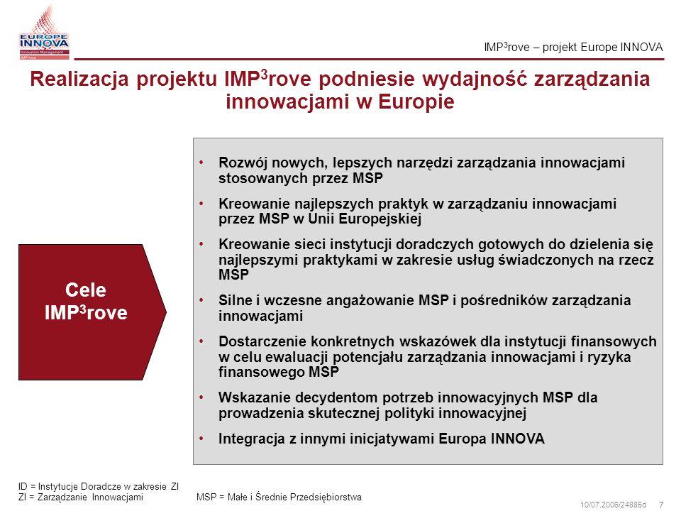 18 10/07.2006/24885d Projekt jest europejską inicjatywą ciesząca się wsparciem rządowym, dzięki czemu będzie szeroko rozpoznawalna i kompleksowo stosowana IMP3rove oferuje zintegrowane podejście konsolidujące istniejące wysiłki Wszyscy uczestnicy włączeni są w proces tworzenia Ocena porównawcza oparta jest na dużej próbie Wysoka możliwość zaistnienia samodzielnej certyfikacji Dzięki internetowemu narzędziu do samooceny, instytucje doradcze, świadczących usługi w zakresie zarządzania innowacjami podniosą jakość swoich usług Użytkownicy SAT skorzystają z możliwości dokonywania szybkiej samooceny oraz analizy istniejących barier tak, aby ulepszyć zarządzanie innowacjami Dzięki zintegrowanemu podejściu i wsparciu rządowemu, projekt IMP³rove ma wypracować standard świadczenia usług doradczych w zakresie zarządzania innowacjami dla MSP w Europie Szanse SAT = Internetowe Narzędzie Autoanalizy MSP = Małe i Średnie Przedsiębiorstwa Podejście projektu IMP 3 rove: rozwój najlepszych praktyk