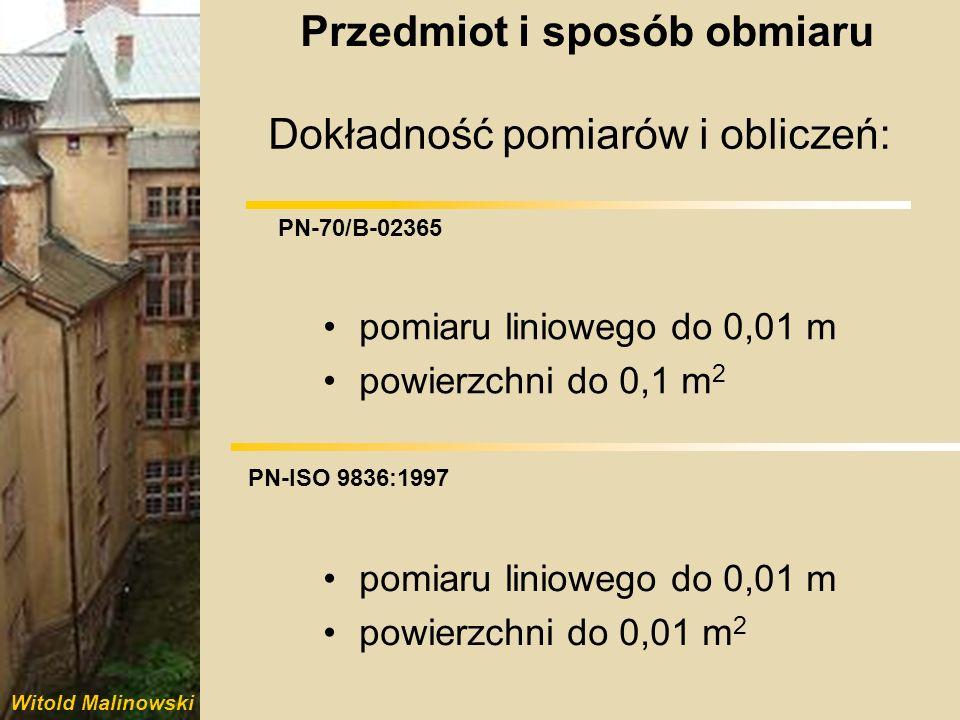 Witold Malinowski PN-70/B-02365 PN-ISO 9836:1997 Dokładność pomiarów i obliczeń: pomiaru liniowego do 0,01 m powierzchni do 0,1 m 2 pomiaru liniowego