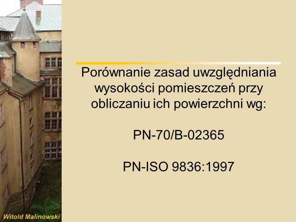 Witold Malinowski Porównanie zasad uwzględniania wysokości pomieszczeń przy obliczaniu ich powierzchni wg: PN-70/B-02365 PN-ISO 9836:1997