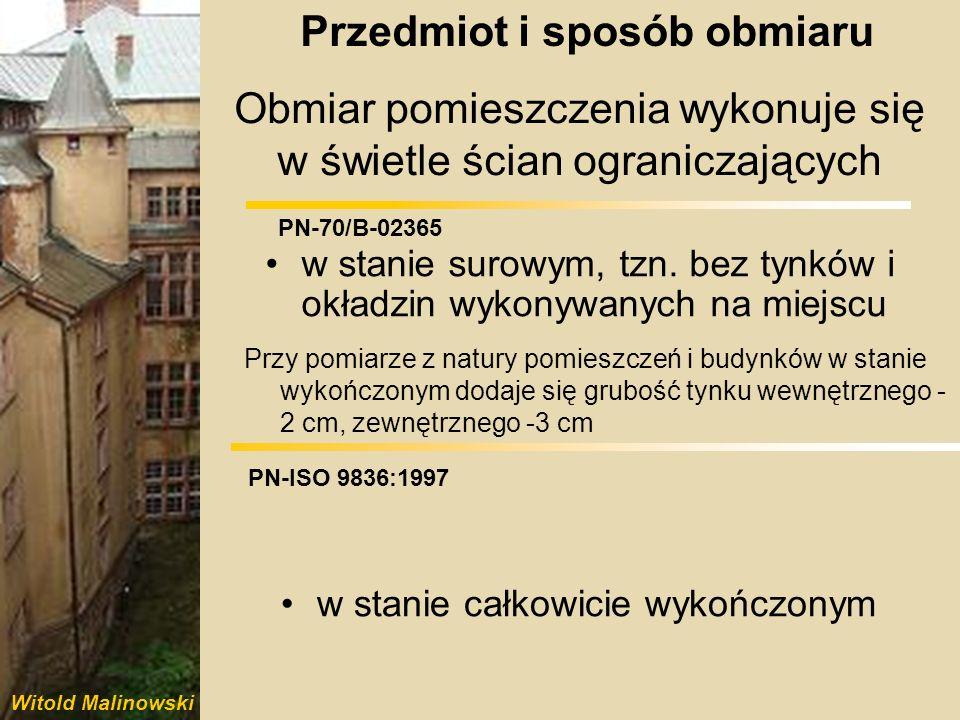 Witold Malinowski PN-70/B-02365 PN-ISO 9836:1997 Obmiar pomieszczenia wykonuje się w świetle ścian ograniczających w stanie surowym, tzn. bez tynków i