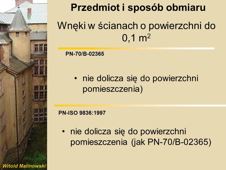 Witold Malinowski PN-70/B-02365 PN-ISO 9836:1997 Wnęki w ścianach o powierzchni powyżej 0,1 m 2 dolicza się do powierzchni pomieszczenia nie dolicza się do powierzchni pomieszczenia Przedmiot i sposób obmiaru