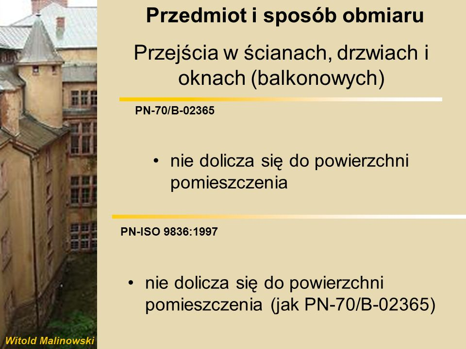 Witold Malinowski PN-70/B-02365 PN-ISO 9836:1997 Pilastry i inne występy ścienne o powierzchni do 0,1 m 2 nie potrąca się z powierzchni pomieszczenia nie potrąca się z powierzchni pomieszczenia (jak PN-70/B-02365) Przedmiot i sposób obmiaru