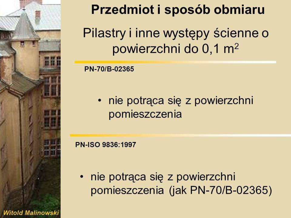 Witold Malinowski PN-70/B-02365 PN-ISO 9836:1997 Pilastry i inne występy ścienne o powierzchni powyżej 0,1 m 2 potrąca się z powierzchni pomieszczenia i dolicza do powierzchni konstrukcji nie potrąca się z powierzchni pomieszczenia Przedmiot i sposób obmiaru