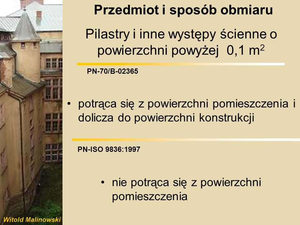 Witold Malinowski PN-70/B-02365 PN-ISO 9836:1997 Dokładność pomiarów i obliczeń: pomiaru liniowego do 0,01 m powierzchni do 0,1 m 2 pomiaru liniowego do 0,01 m powierzchni do 0,01 m 2 Przedmiot i sposób obmiaru