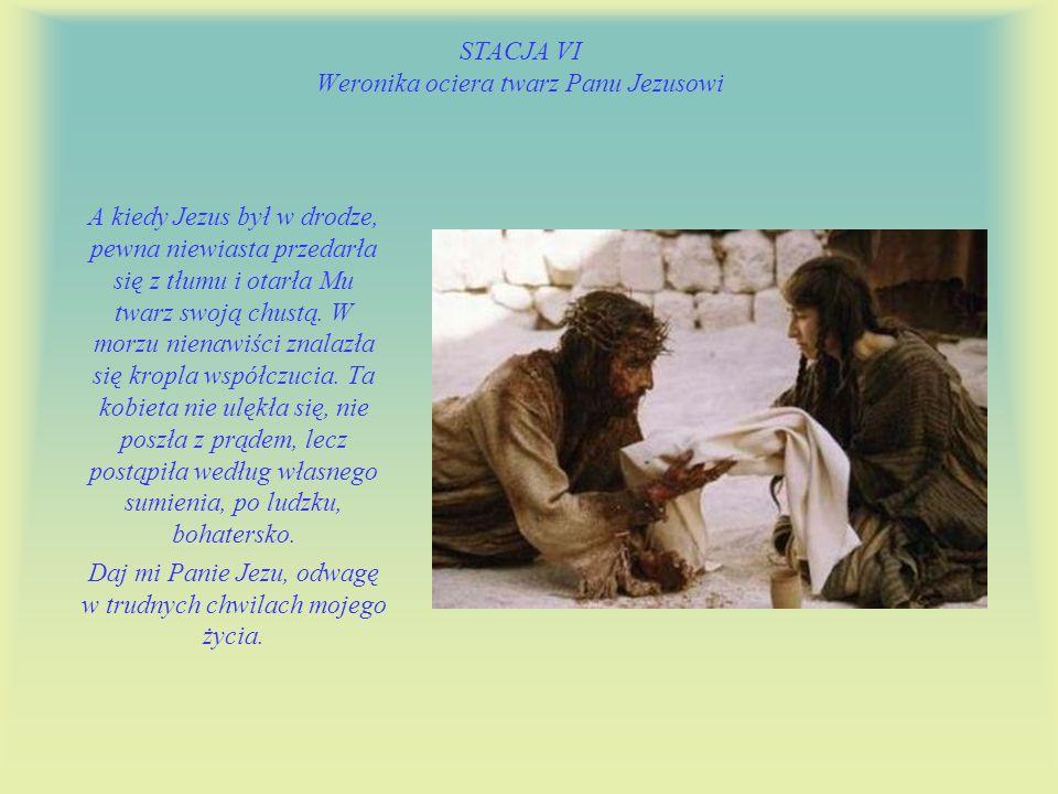 STACJA VI Weronika ociera twarz Panu Jezusowi A kiedy Jezus był w drodze, pewna niewiasta przedarła się z tłumu i otarła Mu twarz swoją chustą.