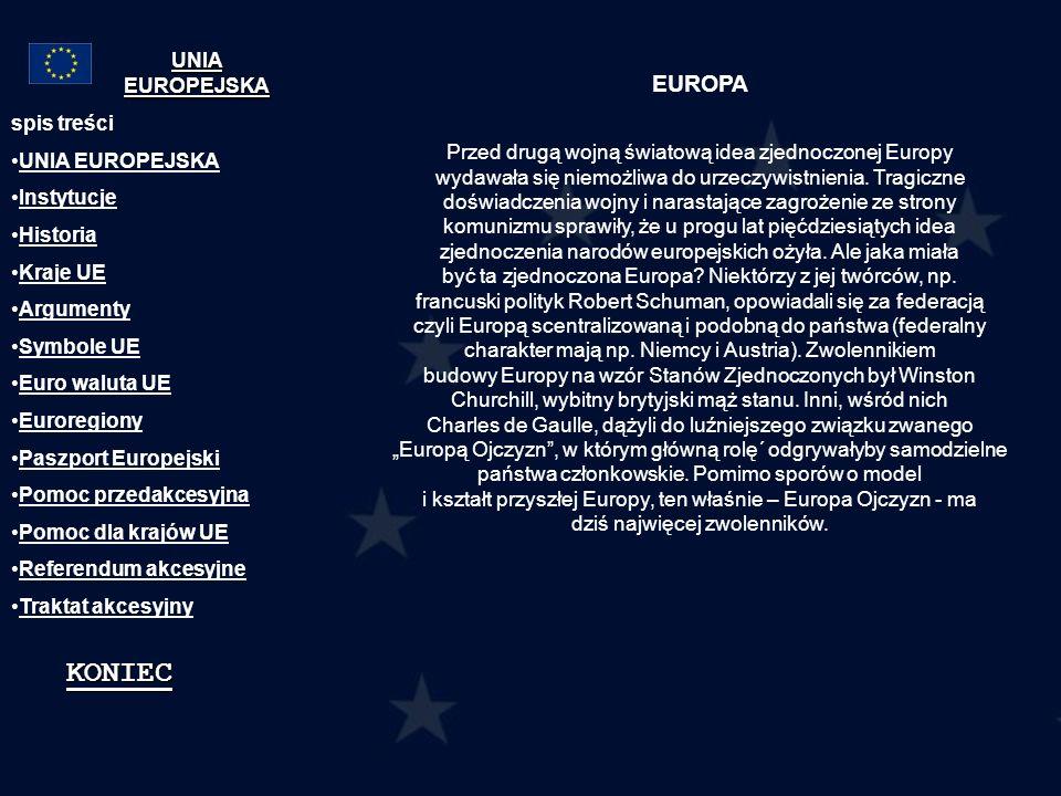 Instytucje: Rada Europejska Rada UE Komisja Europejska Parlament Europejski Trybunał Sprawiedliwości Trybunał Obrachunkowy Komitet Ekonomiczno – Społeczny Komitet Regionów Europejski Bank Centralny Europejski Bank Inwestycyjny spis treści UNIA EUROPEJSKA Instytucje Historia Kraje UE Argumenty Symbole UE Euro waluta UE Euroregiony Paszport Europejski Pomoc przedakcesyjna Pomoc dla krajów UE Referendum akcesyjne Traktat akcesyjny KONIEC UNIA EUROPEJSKA