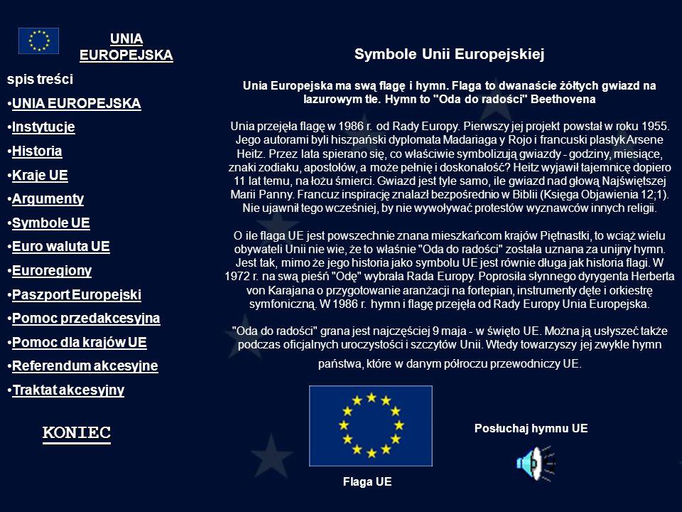 spis treści UNIA EUROPEJSKA Instytucje Historia Kraje UE Argumenty Symbole UE Euro waluta UE Euroregiony Paszport Europejski Pomoc przedakcesyjna Pomo