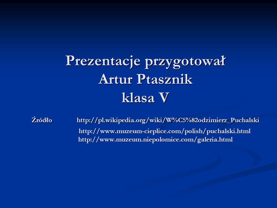 Prezentacje przygotował Artur Ptasznik klasa V Źródło http://pl.wikipedia.org/wiki/W%C5%82odzimierz_Puchalski http://www.muzeum-cieplice.com/polish/pu